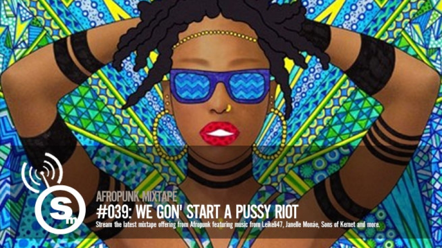 AFROPUNK Mixtape #039: We Gon' Start a Pussy Riot
